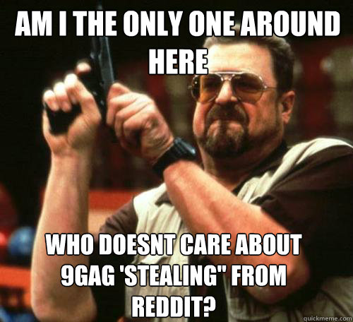 AM I THE ONLY ONE AROUND HERE WHO DOESNT CARE ABOUT 9GAG 'STEALING