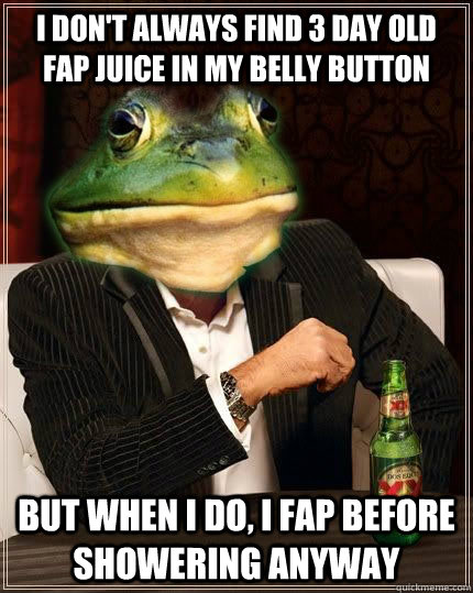 I don't always find 3 day old fap juice in my belly button but when i do, i fap before showering anyway