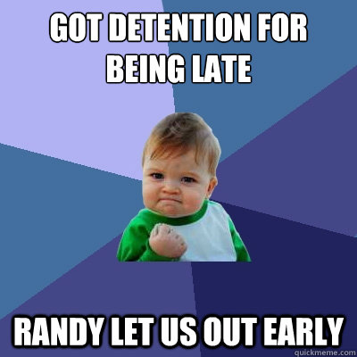 Got DETENTION for being late  Randy let us out early