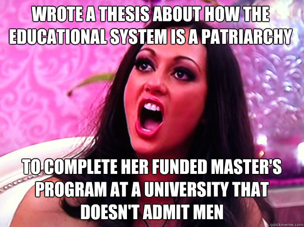 Wrote a thesis about how the educational system is a patriarchy To complete her funded master's program at a university that doesn't admit men - Wrote a thesis about how the educational system is a patriarchy To complete her funded master's program at a university that doesn't admit men  Feminist Nazi