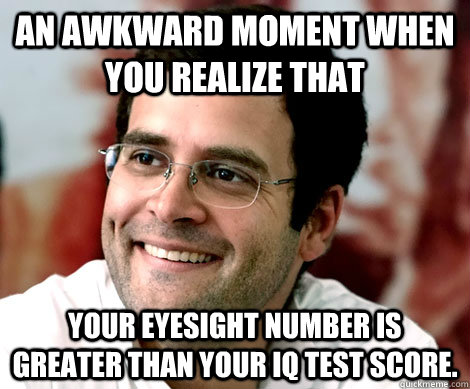 An awkward moment when you realize that your eyesight number is greater than your IQ test score.   Rahul Gandhi