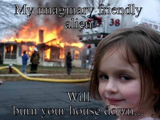 Imaginary fall guy - MY IMAGINARY FRIENDLY ALIEN WILL BURN YOUR HOUSE DOWN... Disaster Girl