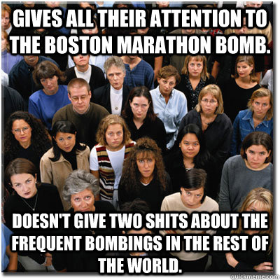 gives all their attention to the boston marathon bomb. doesn't give two shits about the frequent bombings in the rest of the world.