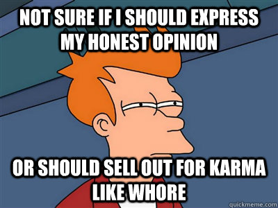 NOT SURE IF I should express my honest opinion or should sell out for karma like whore - NOT SURE IF I should express my honest opinion or should sell out for karma like whore  Not sure if flat is cleaner