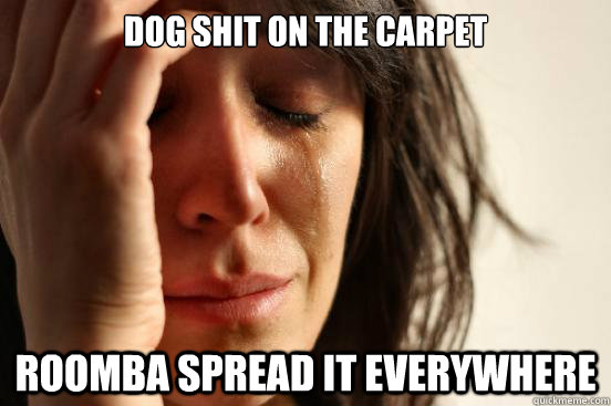 Dog shit on the carpet Roomba spread it everywhere - Dog shit on the carpet Roomba spread it everywhere  First World Problems