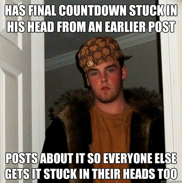 Has Final Countdown stuck in his head from an earlier post posts about it so everyone else gets it stuck in their heads too - Has Final Countdown stuck in his head from an earlier post posts about it so everyone else gets it stuck in their heads too  Scumbag Steve