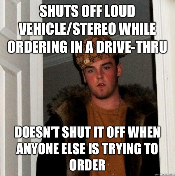 Shuts off loud vehicle/stereo while ordering in a drive-thru Doesn't shut it off when anyone else is trying to order - Shuts off loud vehicle/stereo while ordering in a drive-thru Doesn't shut it off when anyone else is trying to order  Scumbag Steve