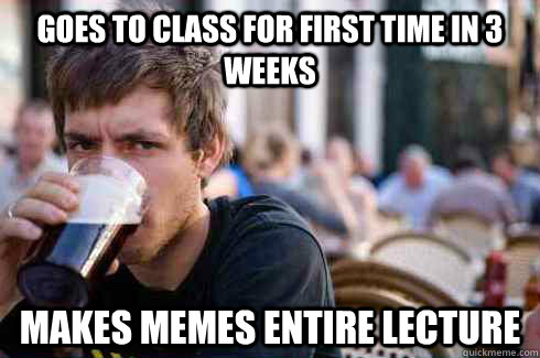 goes to class for first time in 3 weeks makes memes entire lecture - goes to class for first time in 3 weeks makes memes entire lecture  Lazy College Senior