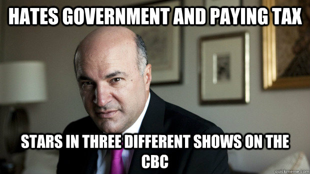 Hates Government and paying tax Stars in three different shows on the CBC - Hates Government and paying tax Stars in three different shows on the CBC  Scumbag Kevin OLeary