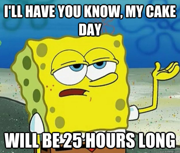I'll have you know, my cake day will be 25 hours long - I'll have you know, my cake day will be 25 hours long  Tough Spongebob