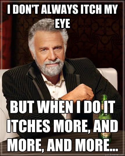 I don't always itch my eye But when I do it itches more, and more, and more...  - I don't always itch my eye But when I do it itches more, and more, and more...   The Most Interesting Man In The World