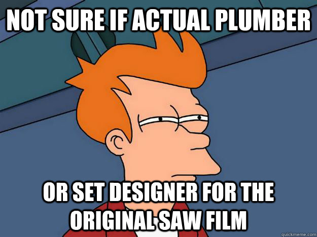 Not sure if actual plumber Or set designer for the original saw film