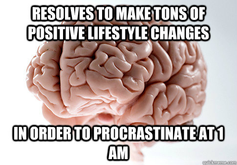 Resolves to make tons of positive lifestyle changes in order to procrastinate at 1 AM - Resolves to make tons of positive lifestyle changes in order to procrastinate at 1 AM  Scumbag Brain