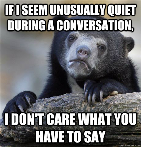 If I seem unusually quiet during a conversation, I don't care what you have to say - If I seem unusually quiet during a conversation, I don't care what you have to say  Confession Bear