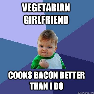 Vegetarian girlfriend cooks bacon better than i do success kid