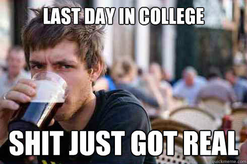 Last day in college Shit just got real - Last day in college Shit just got real  Lazy College Senior