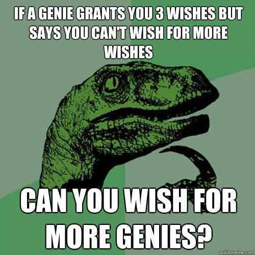 If a genie grants you 3 wishes but says you can't wish for more wishes can you wish for more genies? - If a genie grants you 3 wishes but says you can't wish for more wishes can you wish for more genies?  Philosoraptor