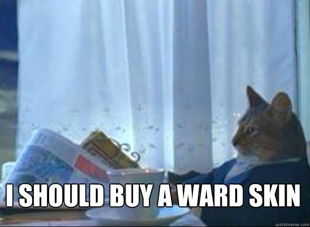 I should buy a ward skin  - I should buy a ward skin   I should buy a boat cat