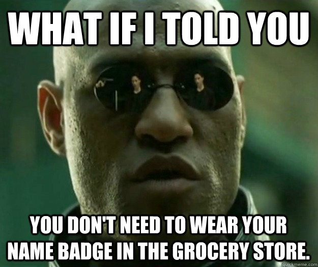 What if i told you you don't need to wear your name badge in the grocery store. - What if i told you you don't need to wear your name badge in the grocery store.  Hi- Res Matrix Morpheus