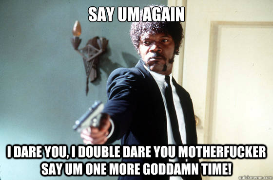 Say um again i dare you, i double dare you motherfucker say um one more goddamn time! - Say um again i dare you, i double dare you motherfucker say um one more goddamn time!  I Double Dare You