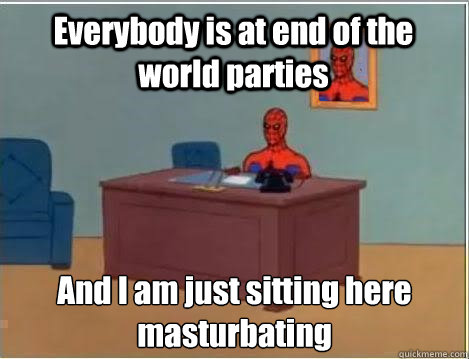Everybody is at end of the world parties And I am just sitting here masturbating