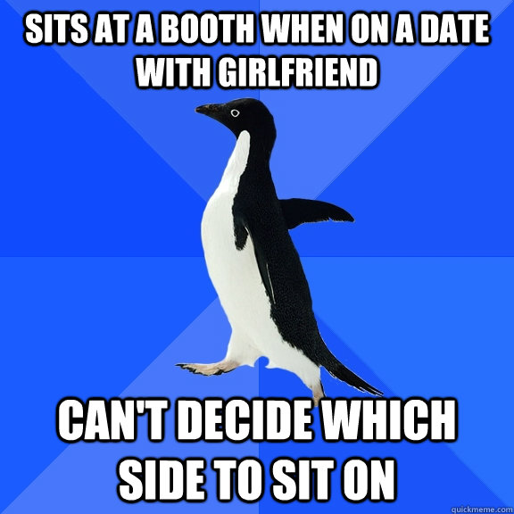 sits at a booth when on a date with girlfriend  can't decide which side to sit on - sits at a booth when on a date with girlfriend  can't decide which side to sit on  Socially Awkward Penguin