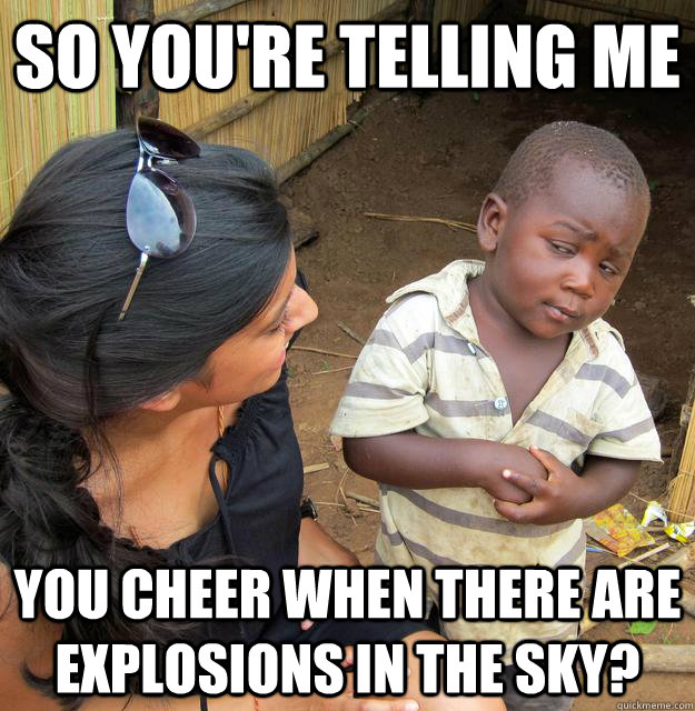 SO YOU'RE TELLING ME You cheer when there are explosions in the sky?