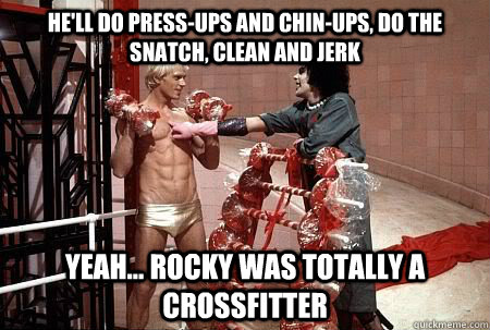 He'll do press-ups and chin-ups, Do the snatch, clean and jerk Yeah... Rocky was totally a Crossfitter  Rocky Horror