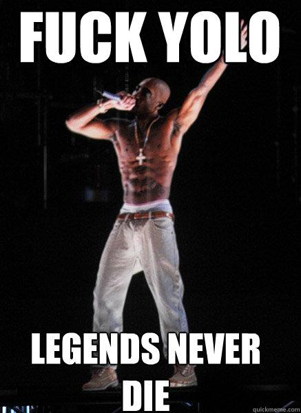 Fuck YOLO legends never die