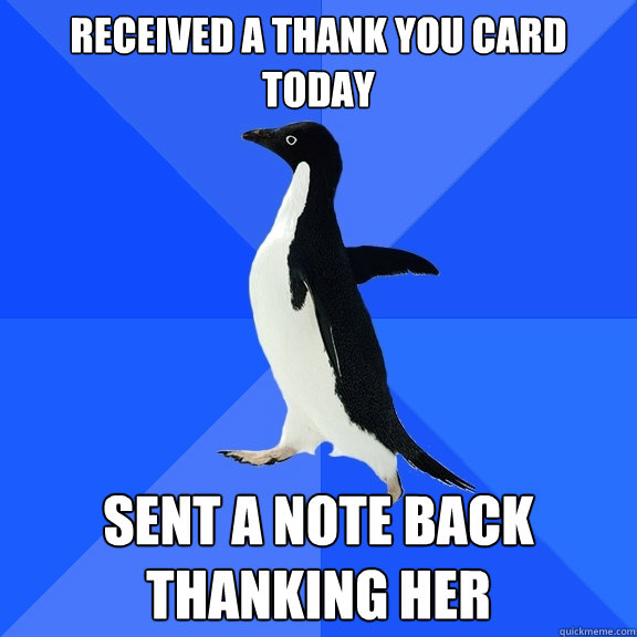 received a thank you card today sent a note back thanking her - received a thank you card today sent a note back thanking her  Socially Awkward Penguin