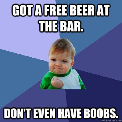Got a free beer at the bar. Don't even have boobs. - Got a free beer at the bar. Don't even have boobs.  Success Kid