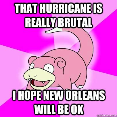 That hurricane is really brutal I hope new Orleans will be ok - That hurricane is really brutal I hope new Orleans will be ok  Slowpoke