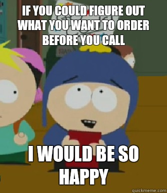 If you could figure out what you want to order before you call I would be so happy - If you could figure out what you want to order before you call I would be so happy  Craig - I would be so happy