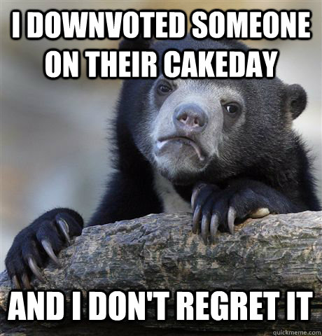 I DOWNVOTED SOMEONE ON THEIR CAKEDAY AND I DON'T REGRET IT - I DOWNVOTED SOMEONE ON THEIR CAKEDAY AND I DON'T REGRET IT  Confession Bear