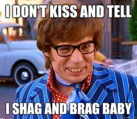 I don't kiss and tell I shag and brag baby