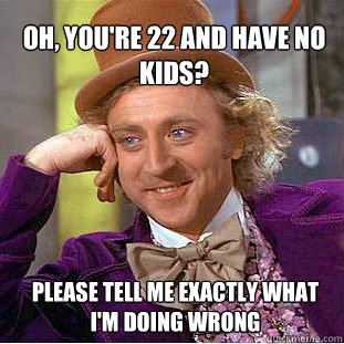 Oh, you're 22 and have no kids? Please tell me exactly what I'm doing wrong  Willy Wonka Meme
