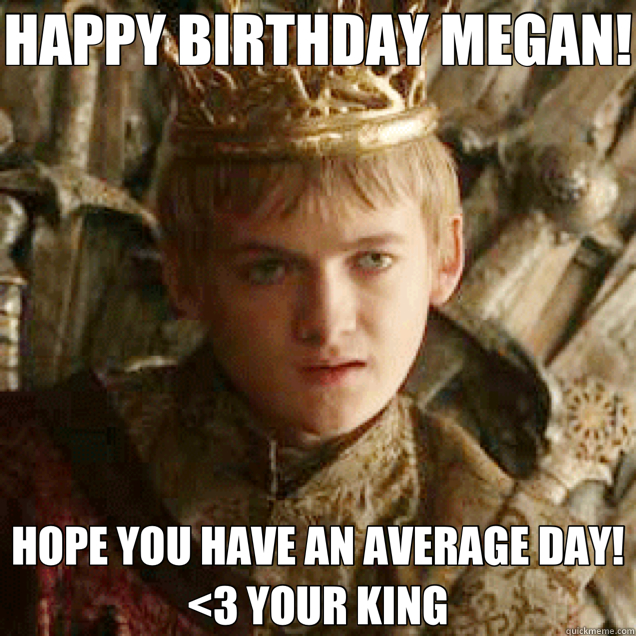 HAPPY BIRTHDAY MEGAN! HOPE YOU HAVE AN AVERAGE DAY!  <3 YOUR KING  Joffrey