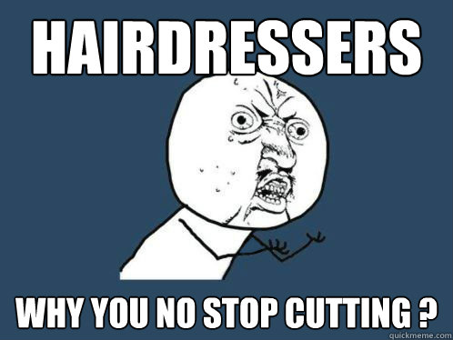 hairdressers   Why you no stop cutting ?