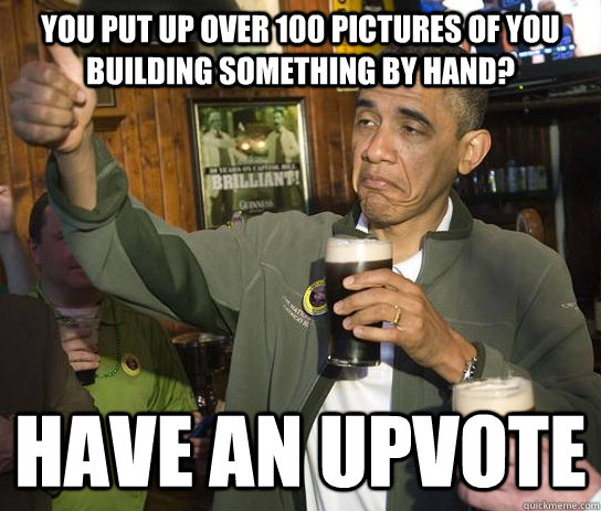 you put up over 100 pictures of you building something by hand? have an upvote  - you put up over 100 pictures of you building something by hand? have an upvote   Approving Obama
