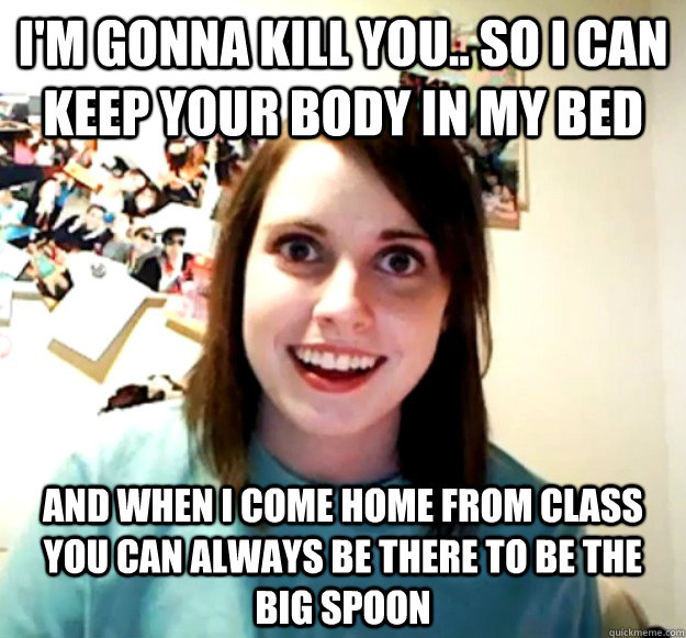I'm Gonna kill you.. So i can keep your body in my bed  and when I come home from class you can always be there to be the big spoon  - I'm Gonna kill you.. So i can keep your body in my bed  and when I come home from class you can always be there to be the big spoon   Misc