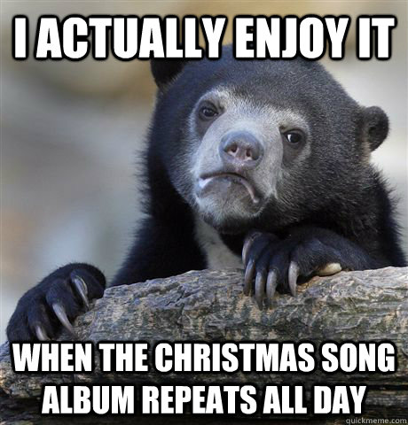 I actually enjoy it when the Christmas song album repeats all day - I actually enjoy it when the Christmas song album repeats all day  Confession Bear