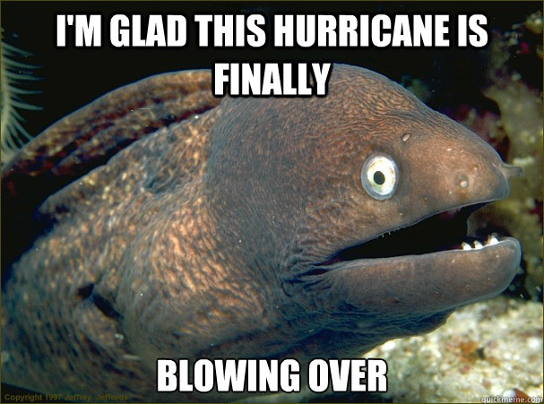 I'm glad this hurricane is finally blowing over - I'm glad this hurricane is finally blowing over  Bad Joke Eel
