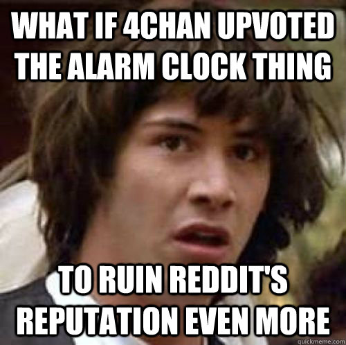 what if 4chan upvoted the alarm clock thing to ruin reddit's reputation even more - what if 4chan upvoted the alarm clock thing to ruin reddit's reputation even more  Misc