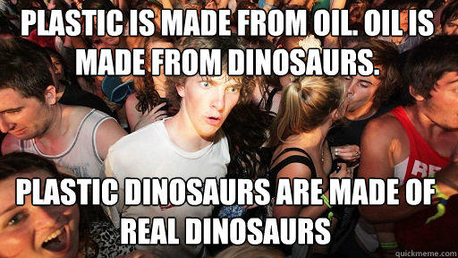 Plastic is made from oil. Oil is made from dinosaurs.  Plastic dinosaurs are made of real dinosaurs - Plastic is made from oil. Oil is made from dinosaurs.  Plastic dinosaurs are made of real dinosaurs  Sudden Clarity Clarence