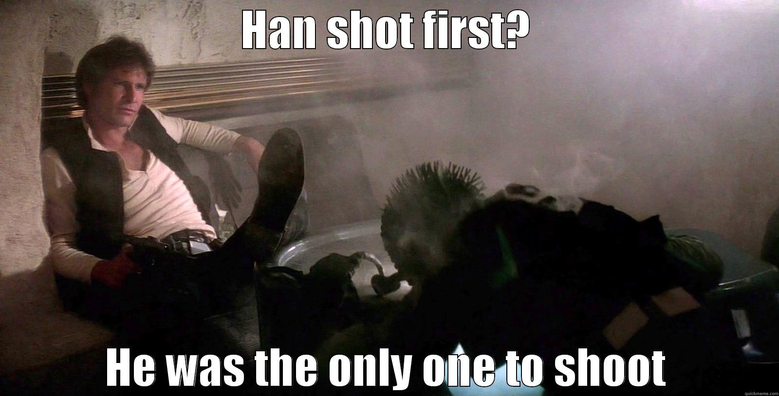 HAN SHOT FIRST? HE WAS THE ONLY ONE TO SHOOT Misc
