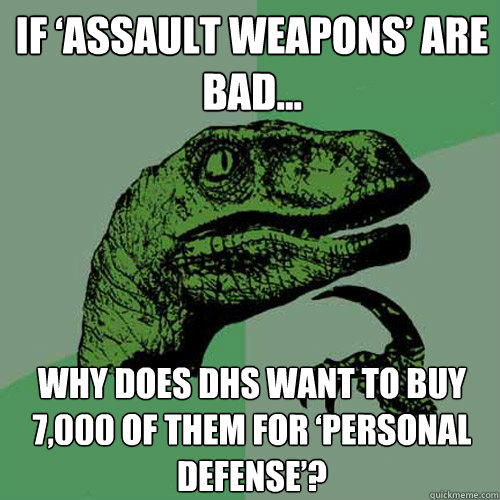 If 'Assault Weapons' Are Bad… Why Does DHS Want to Buy 7,000 of Them for 'Personal Defense'? - If 'Assault Weapons' Are Bad… Why Does DHS Want to Buy 7,000 of Them for 'Personal Defense'?  Philosoraptor