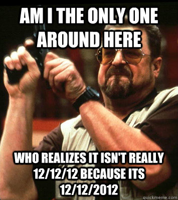 AM I THE ONLY ONE AROUND HERE  who realizes it isn't really 12/12/12 because its 12/12/2012 - AM I THE ONLY ONE AROUND HERE  who realizes it isn't really 12/12/12 because its 12/12/2012  Misc