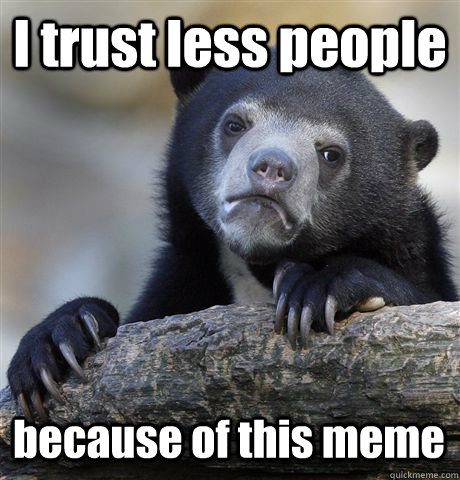 I trust less people because of this meme - I trust less people because of this meme  Confession Bear