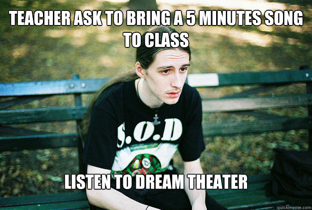 teacher ask to bring a 5 minutes song to class listen to dream theater - teacher ask to bring a 5 minutes song to class listen to dream theater  FirstWorldMetalProblems