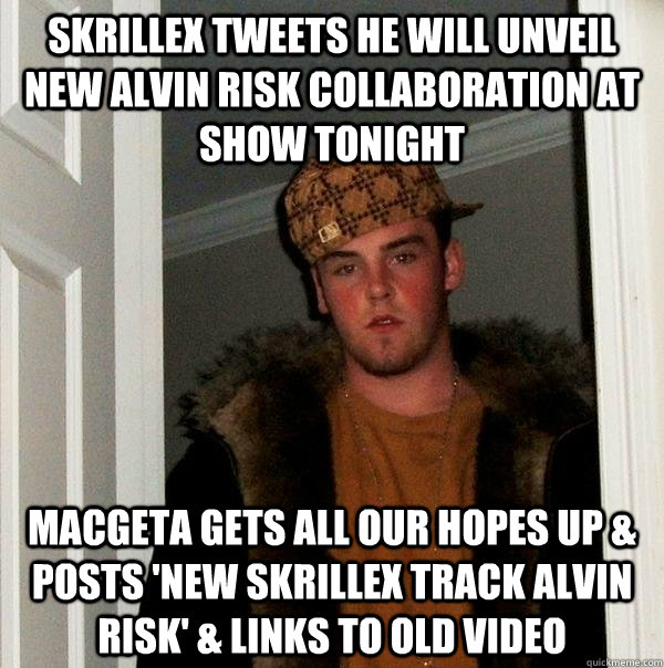 skrillex tweets he will unveil new Alvin Risk collaboration at show tonight Macgeta gets all our hopes up & posts 'New Skrillex track Alvin Risk' & links to old video  Scumbag Steve